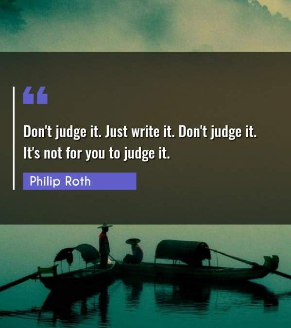 Don't judge it. Just write it. Don't judge it. It's not for you to judge it.