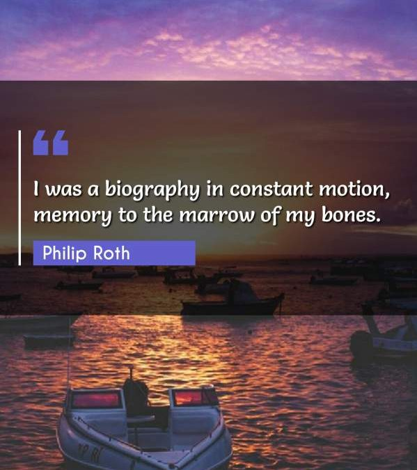 I was a biography in constant motion, memory to the marrow of my bones.