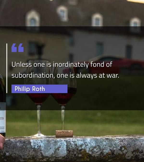 Unless one is inordinately fond of subordination, one is always at war.