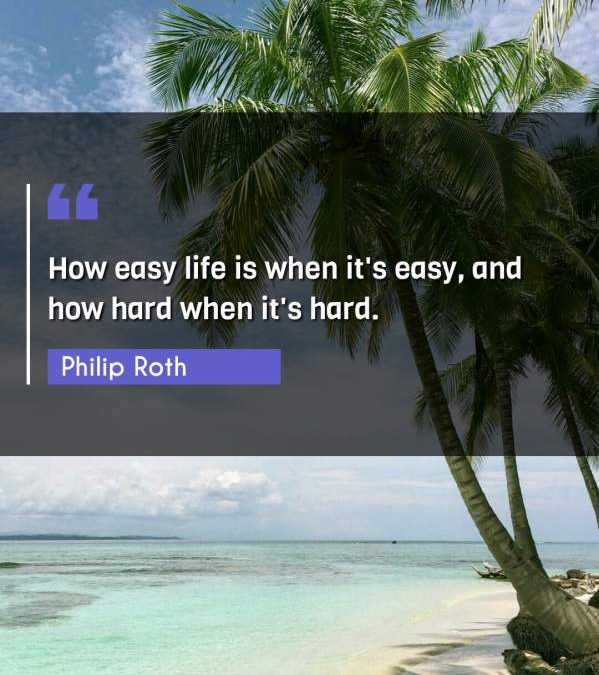 How easy life is when it's easy, and how hard when it's hard.
