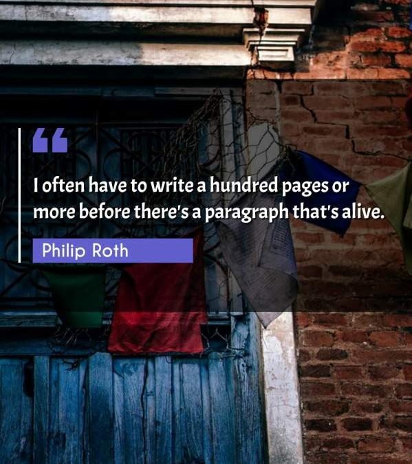 I often have to write a hundred pages or more before there's a paragraph that's alive.
