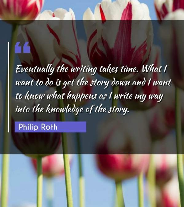 Eventually the writing takes time. What I want to do is get the story down and I want to know what happens as I write my way into the knowledge of the story.