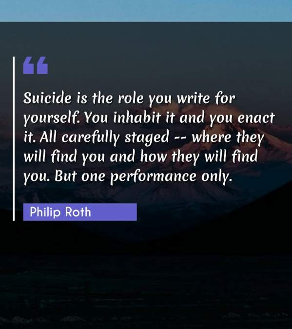 Suicide is the role you write for yourself. You inhabit it and you enact it. All carefully staged -- where they will find you and how they will find you. But one performance only.