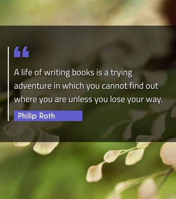 A life of writing books is a trying adventure in which you cannot find out where you are unless you lose your way.
