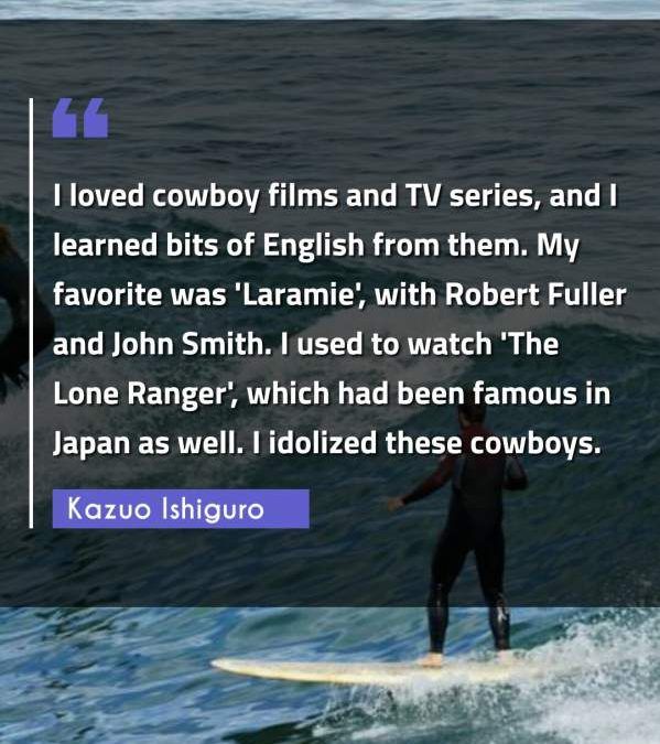 I loved cowboy films and TV series, and I learned bits of English from them. My favorite was 'Laramie', with Robert Fuller and John Smith. I used to watch 'The Lone Ranger', which had been famous in Japan as well. I idolized these cowboys.