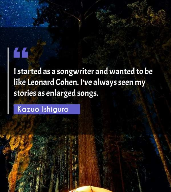 I started as a songwriter and wanted to be like Leonard Cohen. I've always seen my stories as enlarged songs.