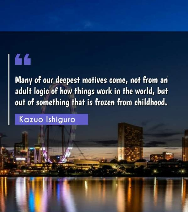 Many of our deepest motives come, not from an adult logic of how things work in the world, but out of something that is frozen from childhood.