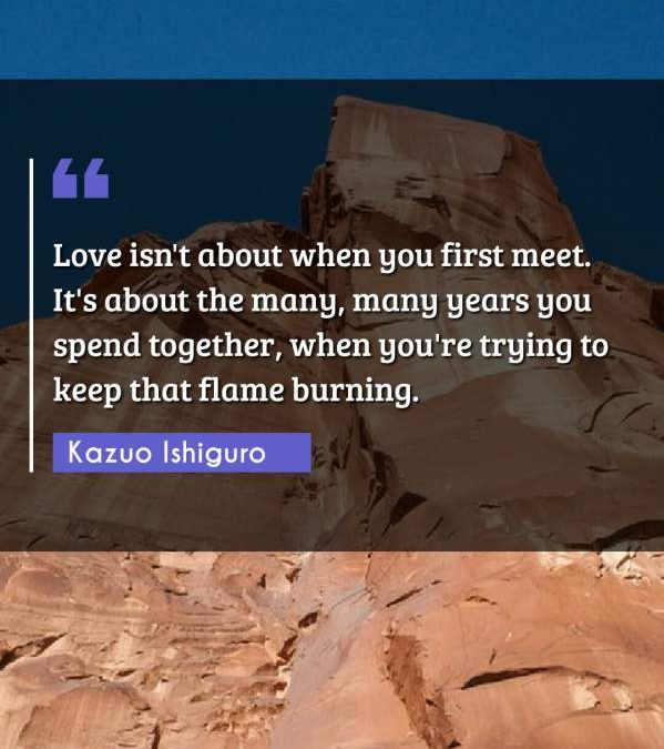 Love isn't about when you first meet. It's about the many, many years you spend together, when you're trying to keep that flame burning.