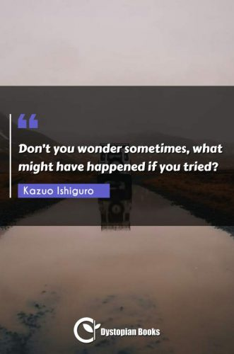 Don't you wonder sometimes, what might have happened if you tried?