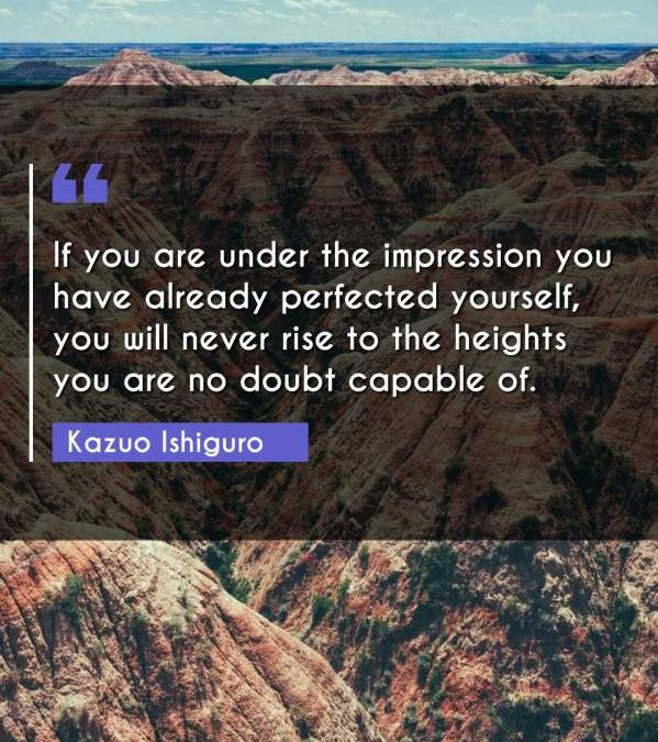If you are under the impression you have already perfected yourself, you will never rise to the heights you are no doubt capable of.