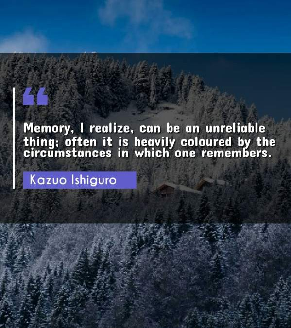 Memory, I realize, can be an unreliable thing; often it is heavily coloured by the circumstances in which one remembers.