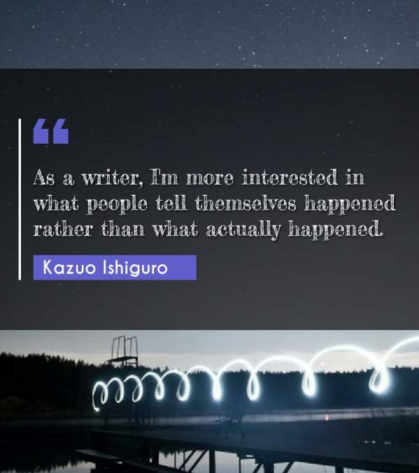 As a writer, I'm more interested in what people tell themselves happened rather than what actually happened.