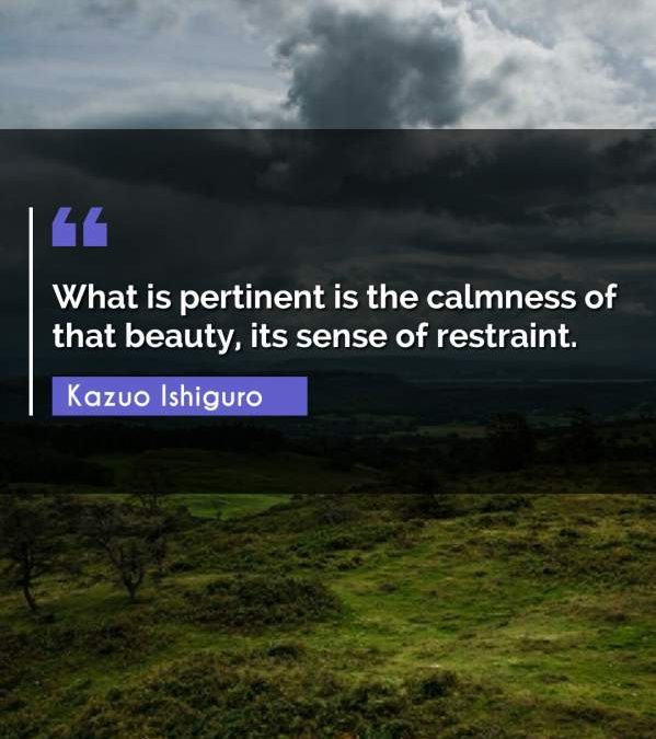 What is pertinent is the calmness of that beauty, its sense of restraint.