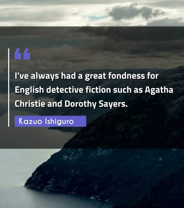 I've always had a great fondness for English detective fiction such as Agatha Christie and Dorothy Sayers.