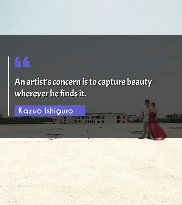 An artist's concern is to capture beauty wherever he finds it.
