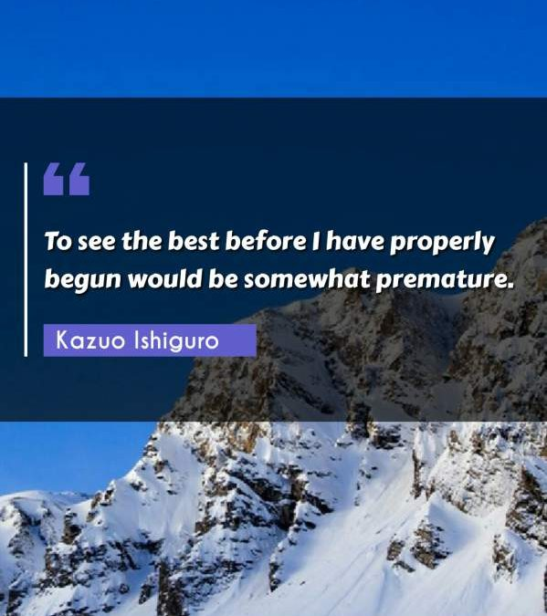 To see the best before I have properly begun would be somewhat premature.
