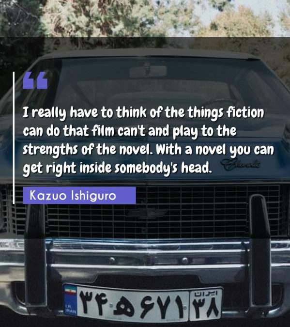 I really have to think of the things fiction can do that film can't and play to the strengths of the novel. With a novel you can get right inside somebody's head.