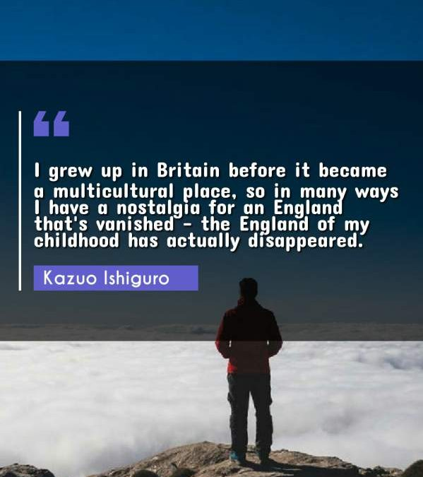 I grew up in Britain before it became a multicultural place, so in many ways I have a nostalgia for an England that's vanished - the England of my childhood has actually disappeared.
