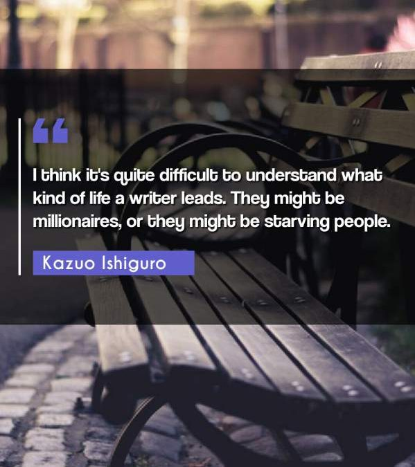 I think it's quite difficult to understand what kind of life a writer leads. They might be millionaires, or they might be starving people.