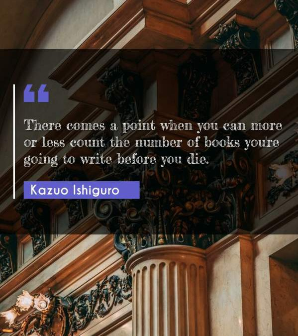 There comes a point when you can more or less count the number of books you're going to write before you die.
