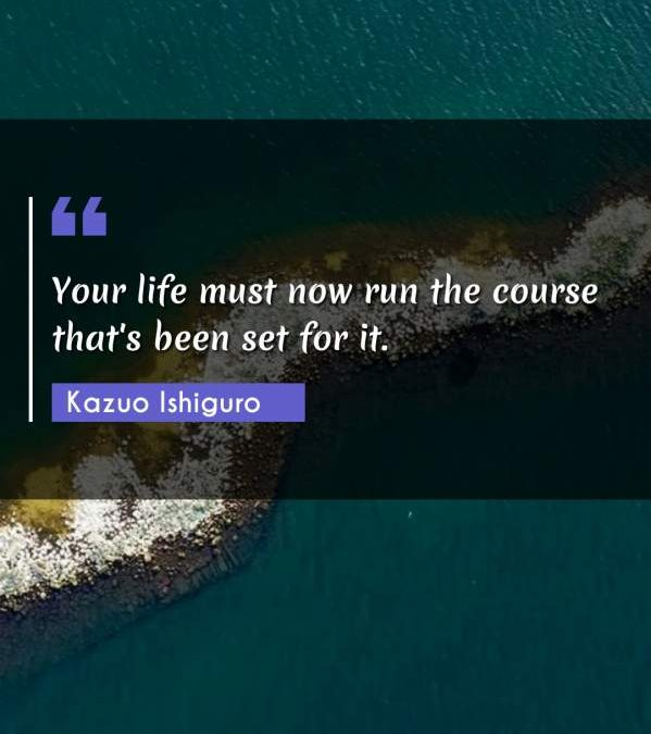 Your life must now run the course that's been set for it.