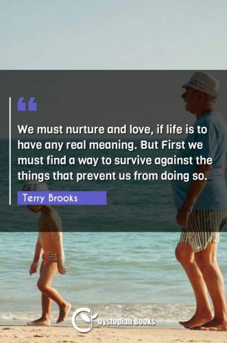 We must nurture and love, if life is to have any real meaning. But First we must find a way to survive against the things that prevent us from doing so.