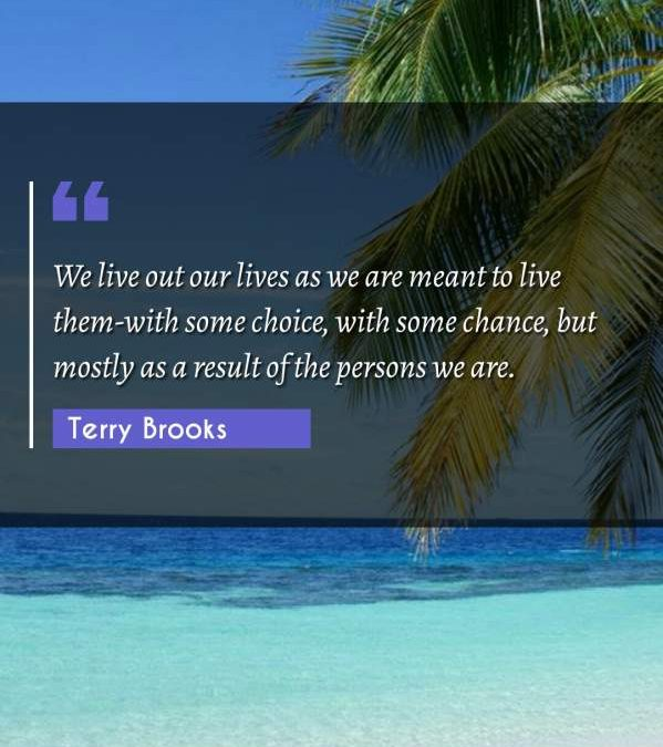 We live out our lives as we are meant to live them-with some choice, with some chance, but mostly as a result of the persons we are.