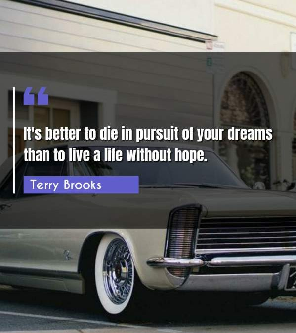 It's better to die in pursuit of your dreams than to live a life without hope.