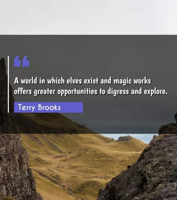 A world in which elves exist and magic works offers greater opportunities to digress and explore.