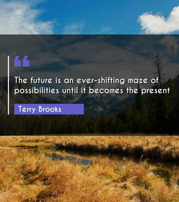 The future is an ever-shifting maze of possibilities until it becomes the present