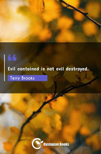 Evil contained is not evil destroyed.