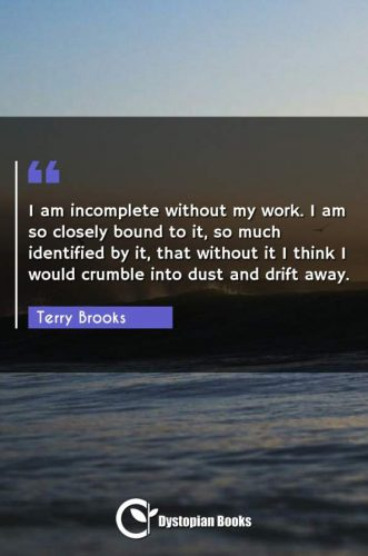 I am incomplete without my work. I am so closely bound to it, so much identified by it, that without it I think I would crumble into dust and drift away.