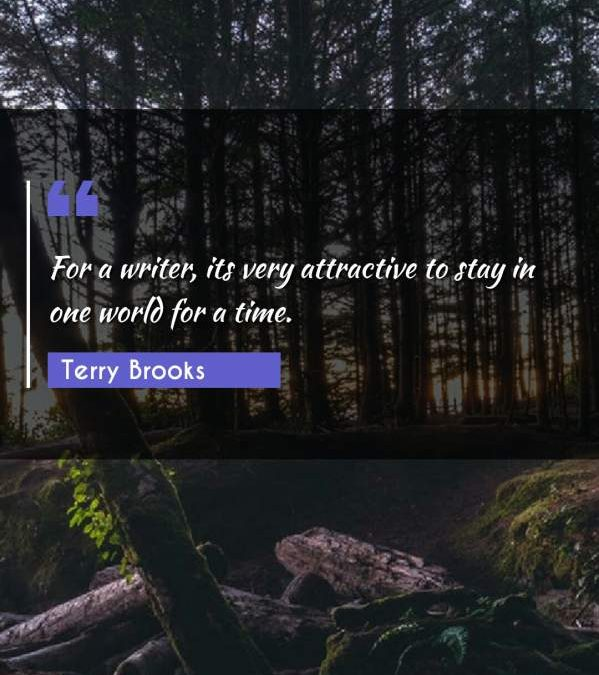For a writer, its very attractive to stay in one world for a time.