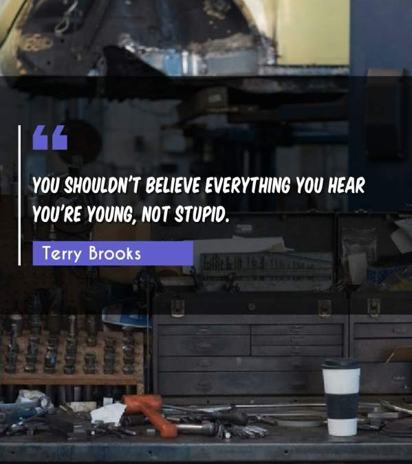 You shouldn't believe everything you hear you're young, not stupid.
