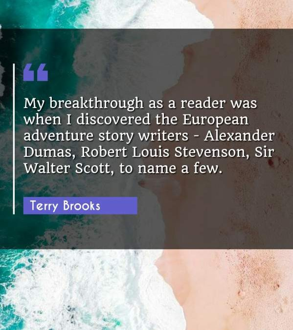 My breakthrough as a reader was when I discovered the European adventure story writers - Alexander Dumas, Robert Louis Stevenson, Sir Walter Scott, to name a few.