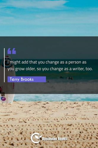 I might add that you change as a person as you grow older, so you change as a writer, too.