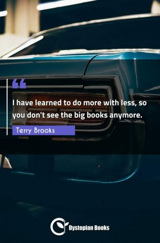 I have learned to do more with less, so you don't see the big books anymore.