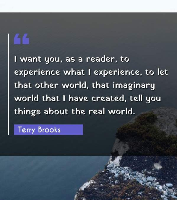 I want you, as a reader, to experience what I experience, to let that other world, that imaginary world that I have created, tell you things about the real world.