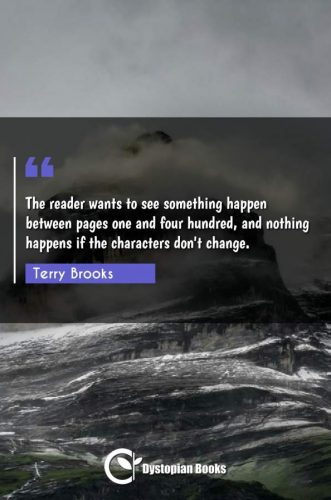 The reader wants to see something happen between pages one and four hundred, and nothing happens if the characters don't change.