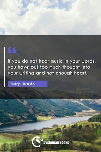 If you do not hear music in your words, you have put too much thought into your writing and not enough heart.