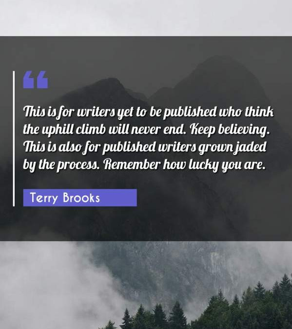 This is for writers yet to be published who think the uphill climb will never end. Keep believing. This is also for published writers grown jaded by the process. Remember how lucky you are.