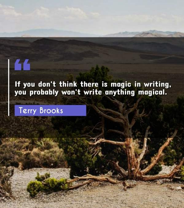 If you don't think there is magic in writing, you probably won't write anything magical.