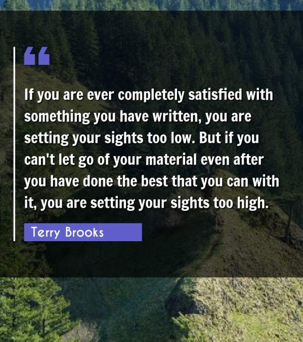 If you are ever completely satisfied with something you have written, you are setting your sights too low. But if you can't let go of your material even after you have done the best that you can with it, you are setting your sights too high.
