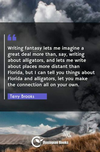 Writing fantasy lets me imagine a great deal more than, say, writing about alligators, and lets me write about places more distant than Florida, but I can tell you things about Florida and alligators, let you make the connection all on your own.