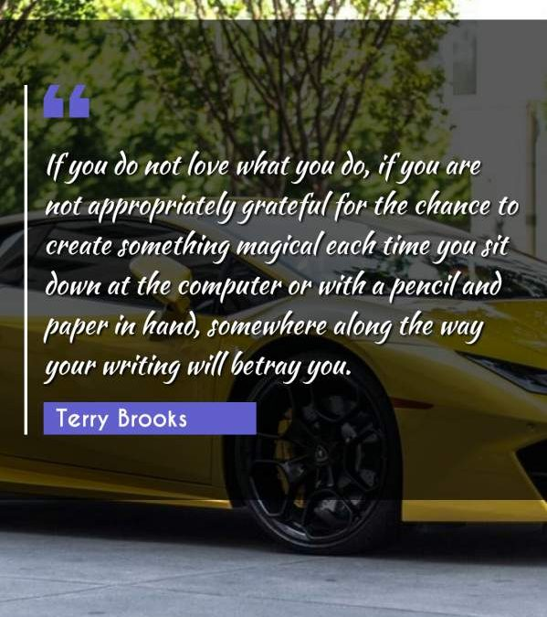 If you do not love what you do, if you are not appropriately grateful for the chance to create something magical each time you sit down at the computer or with a pencil and paper in hand, somewhere along the way your writing will betray you.