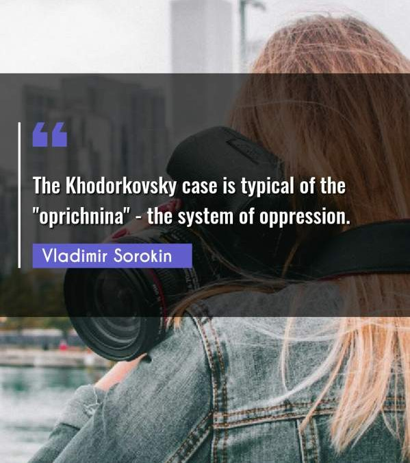 "The Khodorkovsky case is typical of the oprichnina"" - the system of oppression."""