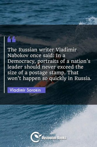 The Russian writer Vladimir Nabokov once said: In a Democracy, portraits of a nation's leader should never exceed the size of a postage stamp. That won't happen so quickly in Russia.