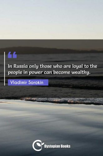 In Russia only those who are loyal to the people in power can become wealthy.