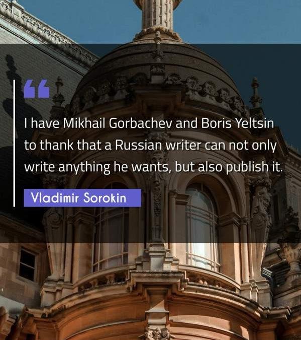 I have Mikhail Gorbachev and Boris Yeltsin to thank that a Russian writer can not only write anything he wants, but also publish it.