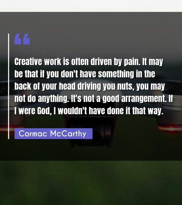 Creative work is often driven by pain. It may be that if you don't have something in the back of your head driving you nuts, you may not do anything. It's not a good arrangement. If I were God, I wouldn't have done it that way.